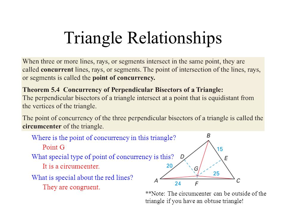 Triangle Relationships Where is the point of concurrency in this triangle? What special type of point of concurrency is this? What is special about th