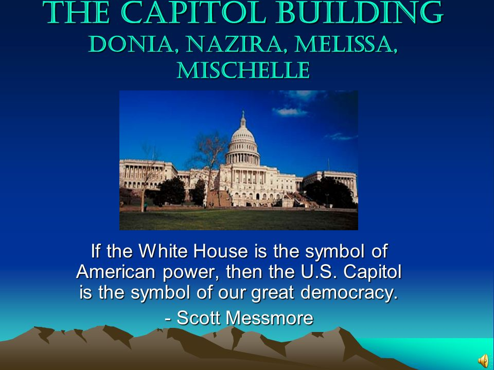 The Capitol Building Donia, Nazira, Melissa, Mischelle If the White House is the symbol of American power, then the U.S. Capitol is the symbol of our