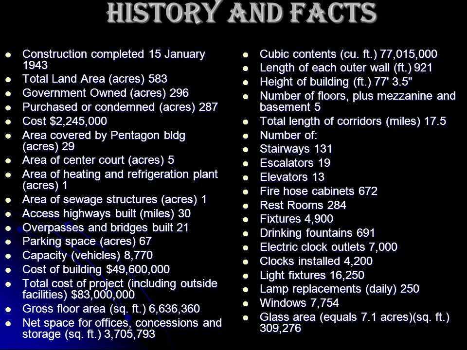 History and Facts Construction completed 15 January 1943 Construction completed 15 January 1943 Total Land Area (acres) 583 Total Land Area (acres) 583 Government Owned (acres) 296 Government Owned (acres) 296 Purchased or condemned (acres) 287 Purchased or condemned (acres) 287 Cost $2,245,000 Cost $2,245,000 Area covered by Pentagon bldg (acres) 29 Area covered by Pentagon bldg (acres) 29 Area of center court (acres) 5 Area of center court (acres) 5 Area of heating and refrigeration plant (acres) 1 Area of heating and refrigeration plant (acres) 1 Area of sewage structures (acres) 1 Area of sewage structures (acres) 1 Access highways built (miles) 30 Access highways built (miles) 30 Overpasses and bridges built 21 Overpasses and bridges built 21 Parking space (acres) 67 Parking space (acres) 67 Capacity (vehicles) 8,770 Capacity (vehicles) 8,770 Cost of building $49,600,000 Cost of building $49,600,000 Total cost of project (including outside facilities) $83,000,000 Total cost of project (including outside facilities) $83,000,000 Gross floor area (sq.