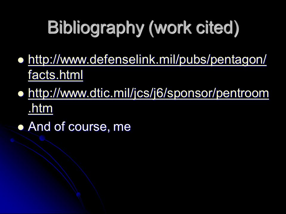 Bibliography (work cited) http://www.defenselink.mil/pubs/pentagon/ facts.html http://www.defenselink.mil/pubs/pentagon/ facts.html http://www.defenselink.mil/pubs/pentagon/ facts.html http://www.defenselink.mil/pubs/pentagon/ facts.html http://www.dtic.mil/jcs/j6/sponsor/pentroom.htm http://www.dtic.mil/jcs/j6/sponsor/pentroom.htm http://www.dtic.mil/jcs/j6/sponsor/pentroom.htm http://www.dtic.mil/jcs/j6/sponsor/pentroom.htm And of course, me And of course, me