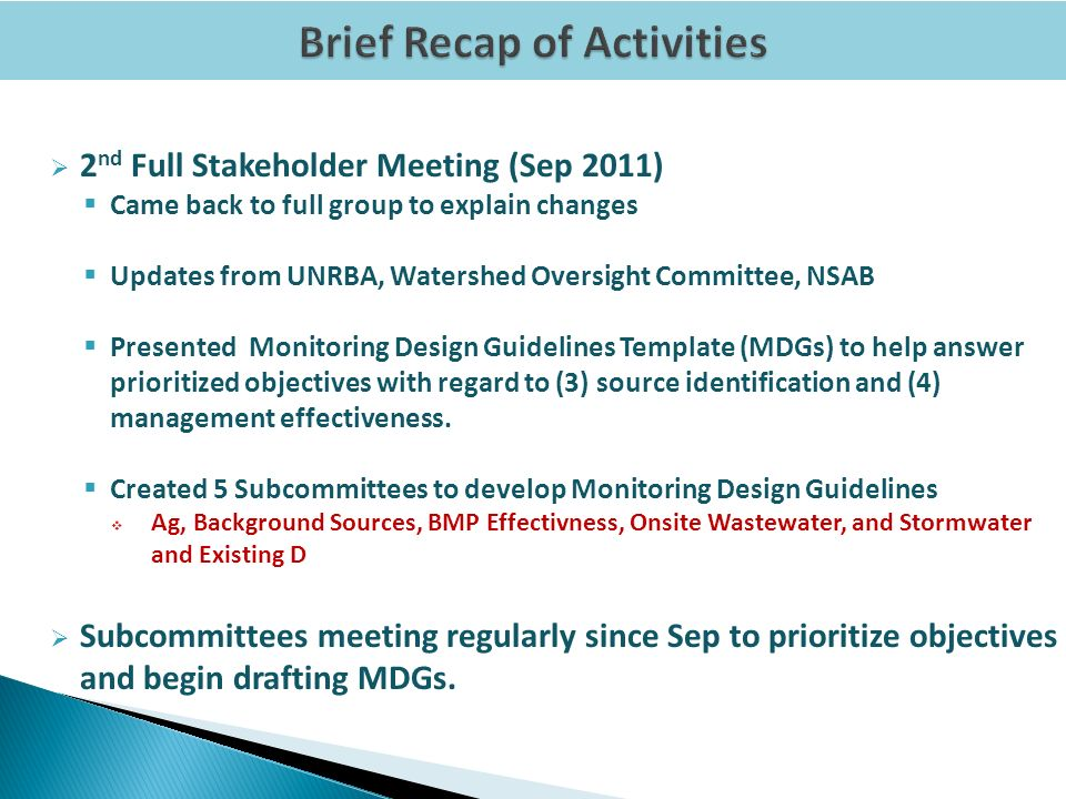 2 nd Full Stakeholder Meeting (Sep 2011) Came back to full group to explain changes Updates from UNRBA, Watershed Oversight Committee, NSAB Presented Monitoring Design Guidelines Template (MDGs) to help answer prioritized objectives with regard to (3) source identification and (4) management effectiveness.