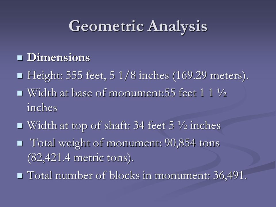 Geometric Analysis Dimensions Dimensions Height: 555 feet, 5 1/8 inches (169.29 meters). Height: 555 feet, 5 1/8 inches (169.29 meters). Width at base