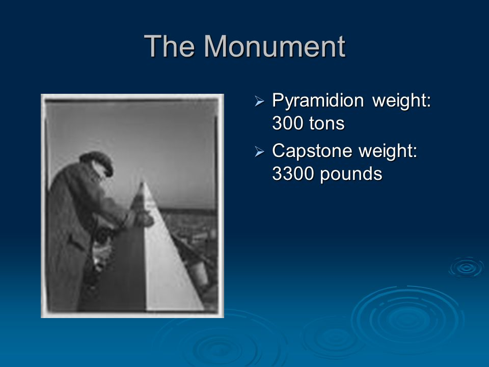 The Monument Pyramidion weight: 300 tons Pyramidion weight: 300 tons Capstone weight: 3300 pounds Capstone weight: 3300 pounds