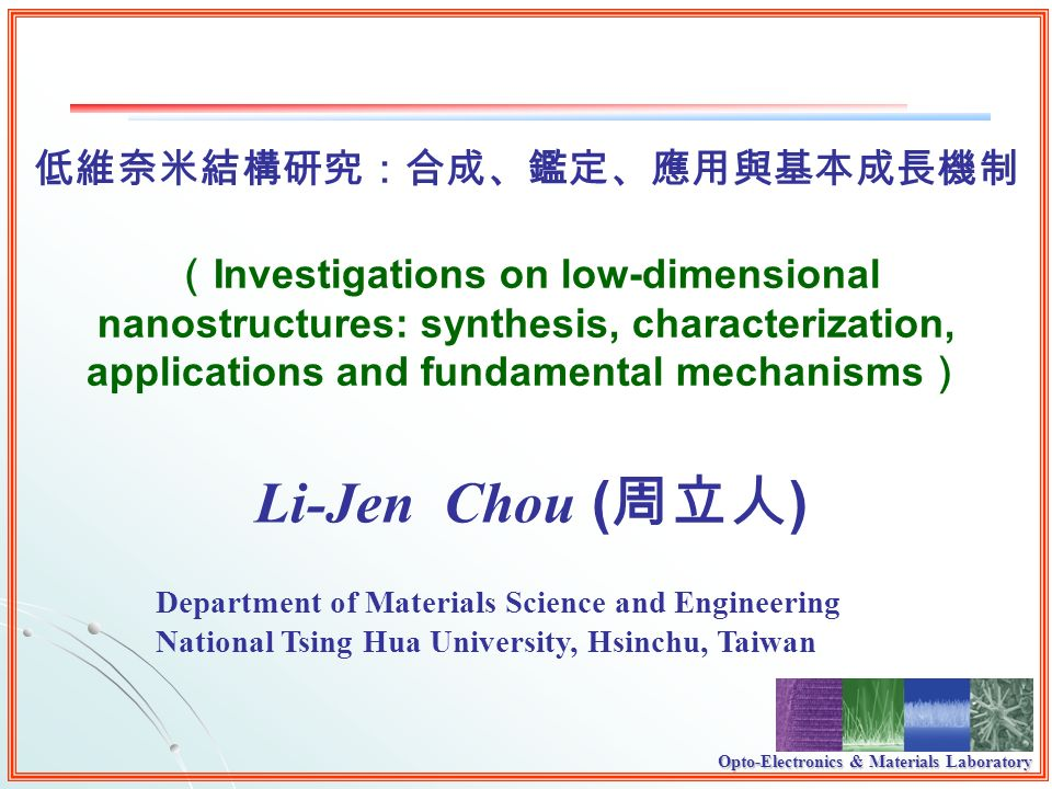 Opto-Electronics & Materials Laboratory Li-Jen Chou ( ) Investigations on low-dimensional nanostructures: synthesis, characterization, applications and fundamental mechanisms Department of Materials Science and Engineering National Tsing Hua University, Hsinchu, Taiwan
