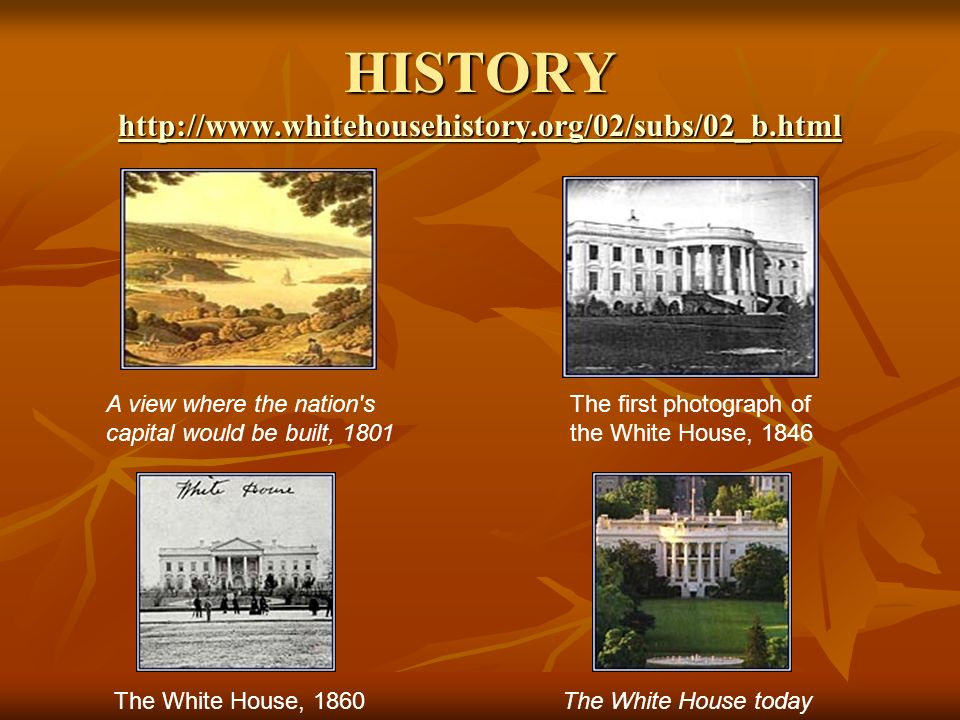 HISTORY     A view where the nation s capital would be built, 1801 The first photograph of the White House, 1846 The White House, 1860The White House today