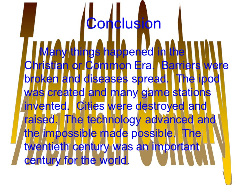 Conclusion Many things happened in the Christian or Common Era. Barriers were broken and diseases spread. The ipod was created and many game stations