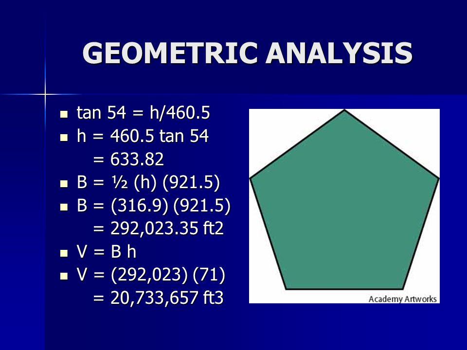 GEOMETRIC ANALYSIS tan 54 = h/460.5 tan 54 = h/460.5 h = 460.5 tan 54 h = 460.5 tan 54 = 633.82 = 633.82 B = ½ (h) (921.5) B = ½ (h) (921.5) B = (316.9) (921.5) B = (316.9) (921.5) = 292,023.35 ft2 = 292,023.35 ft2 V = B h V = B h V = (292,023) (71) V = (292,023) (71) = 20,733,657 ft3 = 20,733,657 ft3