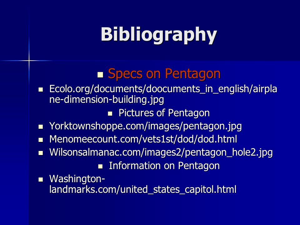 Bibliography Specs on Pentagon Specs on Pentagon Ecolo.org/documents/doocuments_in_english/airpla ne-dimension-building.jpg Ecolo.org/documents/doocuments_in_english/airpla ne-dimension-building.jpg Pictures of Pentagon Pictures of Pentagon Yorktownshoppe.com/images/pentagon.jpg Yorktownshoppe.com/images/pentagon.jpg Menomeecount.com/vets1st/dod/dod.html Menomeecount.com/vets1st/dod/dod.html Wilsonsalmanac.com/images2/pentagon_hole2.jpg Wilsonsalmanac.com/images2/pentagon_hole2.jpg Information on Pentagon Information on Pentagon Washington- landmarks.com/united_states_capitol.html Washington- landmarks.com/united_states_capitol.html