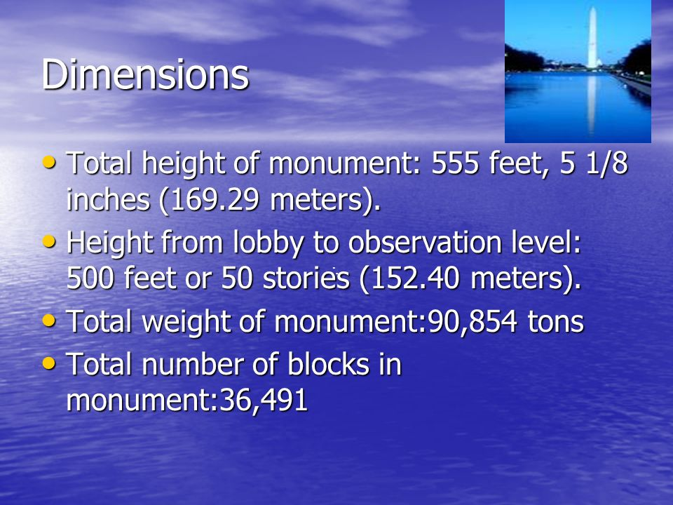Dimensions Total height of monument: 555 feet, 5 1/8 inches (169.29 meters). Total height of monument: 555 feet, 5 1/8 inches (169.29 meters). Height
