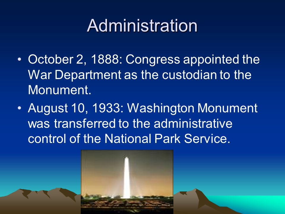 Administration October 2, 1888: Congress appointed the War Department as the custodian to the Monument. August 10, 1933: Washington Monument was trans