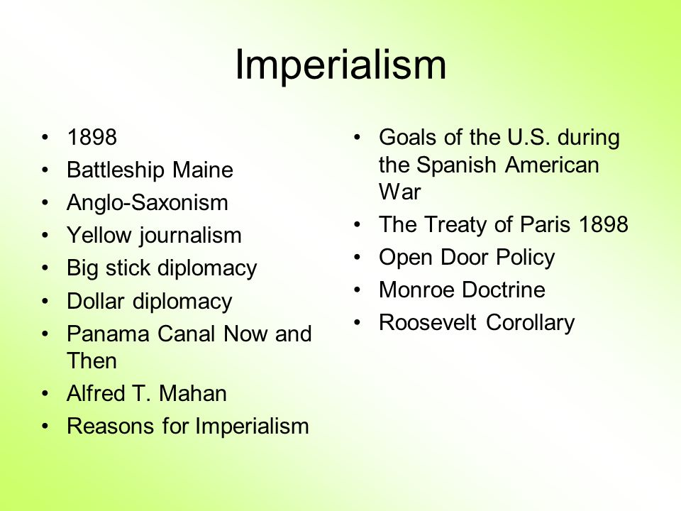 Imperialism 1898 Battleship Maine Anglo-Saxonism Yellow journalism Big stick diplomacy Dollar diplomacy Panama Canal Now and Then Alfred T. Mahan Reas