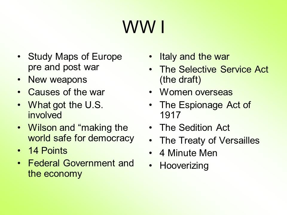WW I Study Maps of Europe pre and post war New weapons Causes of the war What got the U.S. involved Wilson and making the world safe for democracy 14