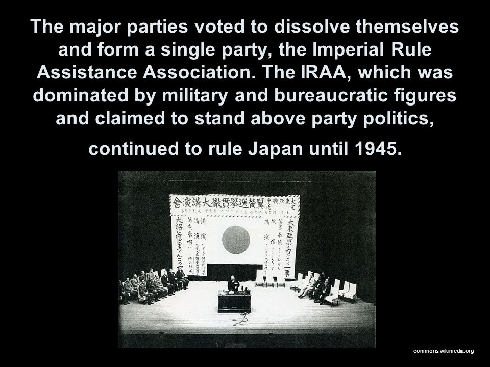 The major parties voted to dissolve themselves and form a single party, the Imperial Rule Assistance Association. The IRAA, which was dominated by mil