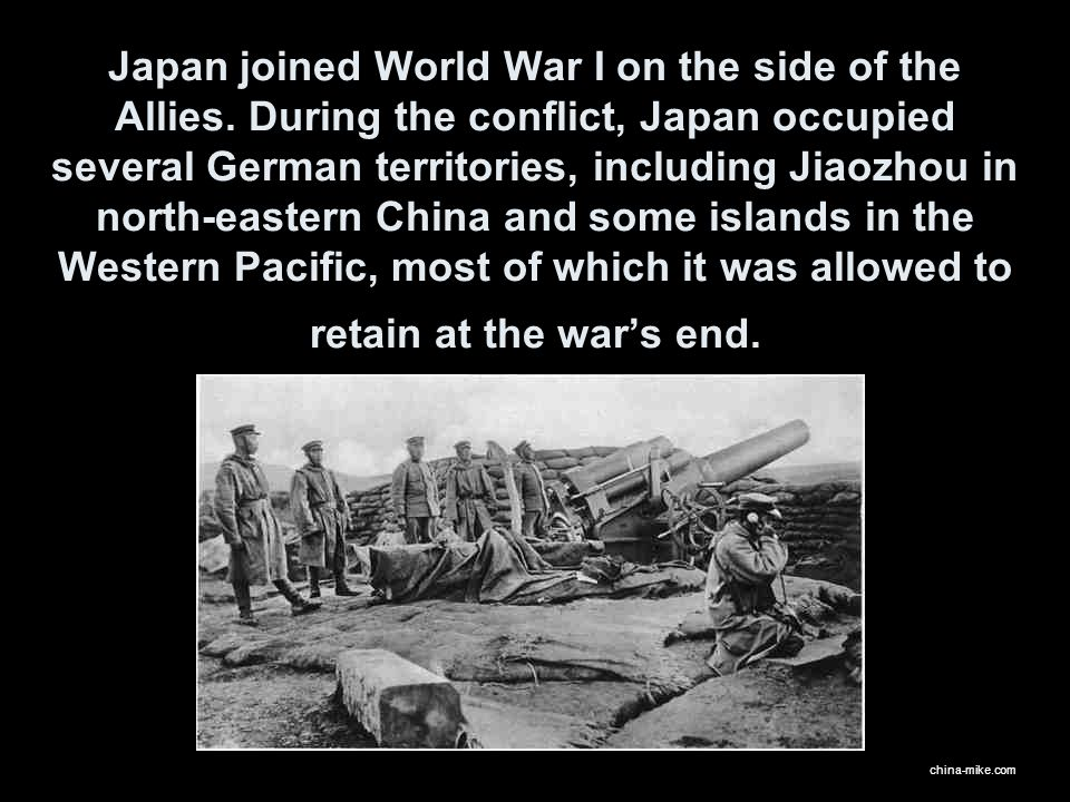 Japan joined World War I on the side of the Allies. During the conflict, Japan occupied several German territories, including Jiaozhou in north-easter
