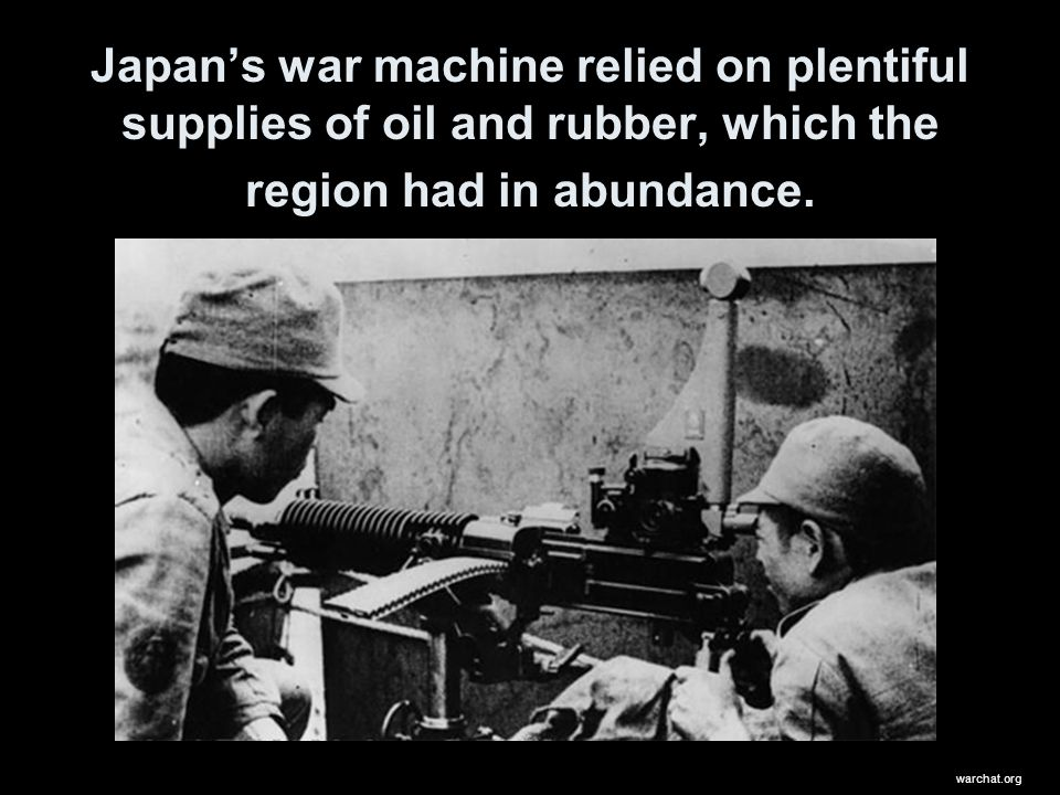 Japans war machine relied on plentiful supplies of oil and rubber, which the region had in abundance. warchat.org