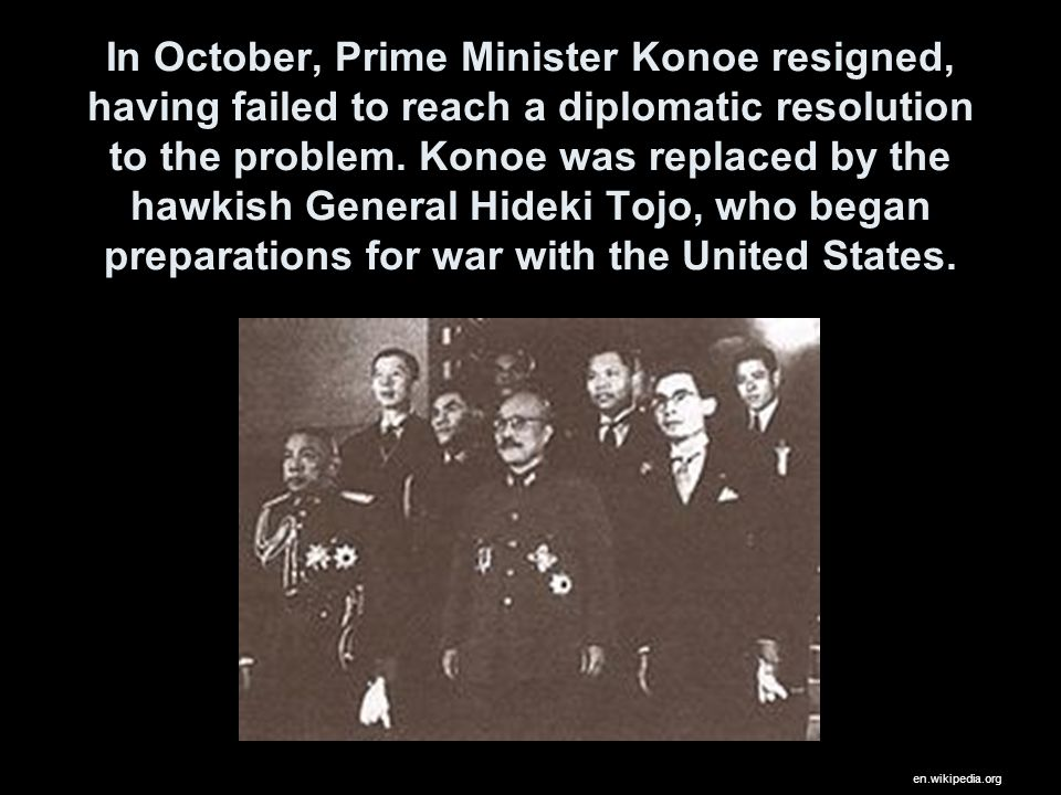 In October, Prime Minister Konoe resigned, having failed to reach a diplomatic resolution to the problem. Konoe was replaced by the hawkish General Hi