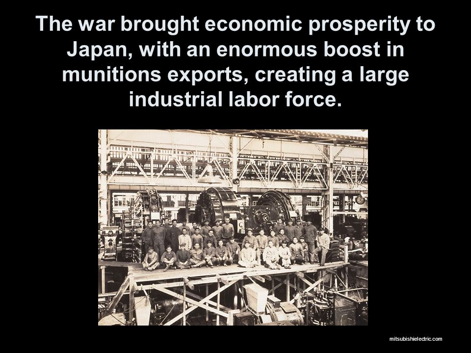The war brought economic prosperity to Japan, with an enormous boost in munitions exports, creating a large industrial labor force. mitsubishielectric
