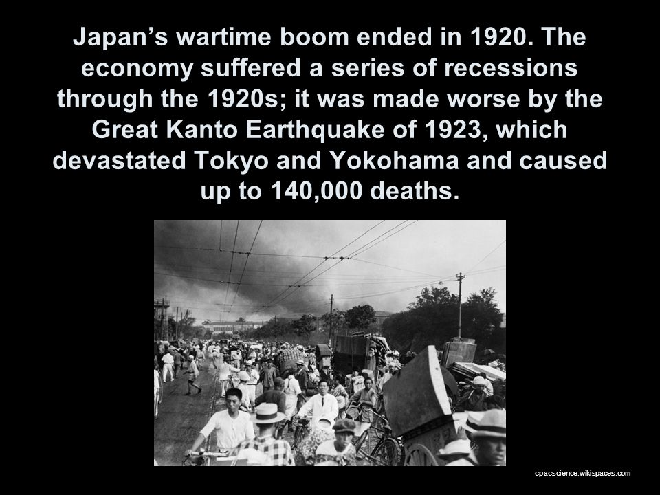 Japans wartime boom ended in 1920. The economy suffered a series of recessions through the 1920s; it was made worse by the Great Kanto Earthquake of 1