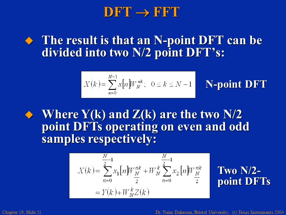 Dr. Naim Dahnoun, Bristol University, (c) Texas Instruments 2004 Chapter 19, Slide 11 DFT FFT The result is that an N-point DFT can be divided into tw