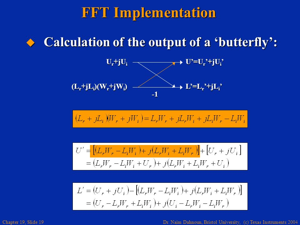 Dr. Naim Dahnoun, Bristol University, (c) Texas Instruments 2004 Chapter 19, Slide 19 FFT Implementation Calculation of the output of a butterfly: Cal