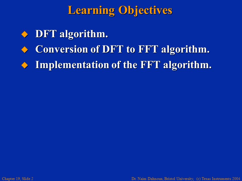 Dr. Naim Dahnoun, Bristol University, (c) Texas Instruments 2004 Chapter 19, Slide 2 Learning Objectives DFT algorithm. DFT algorithm. Conversion of D