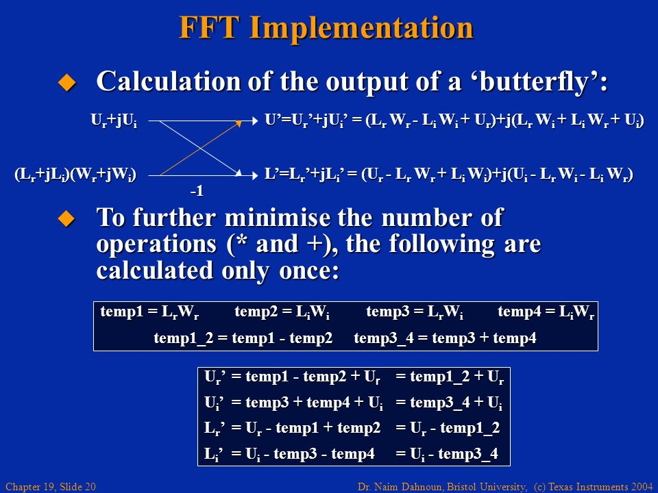 Dr. Naim Dahnoun, Bristol University, (c) Texas Instruments 2004 Chapter 19, Slide 20 FFT Implementation Calculation of the output of a butterfly: Cal