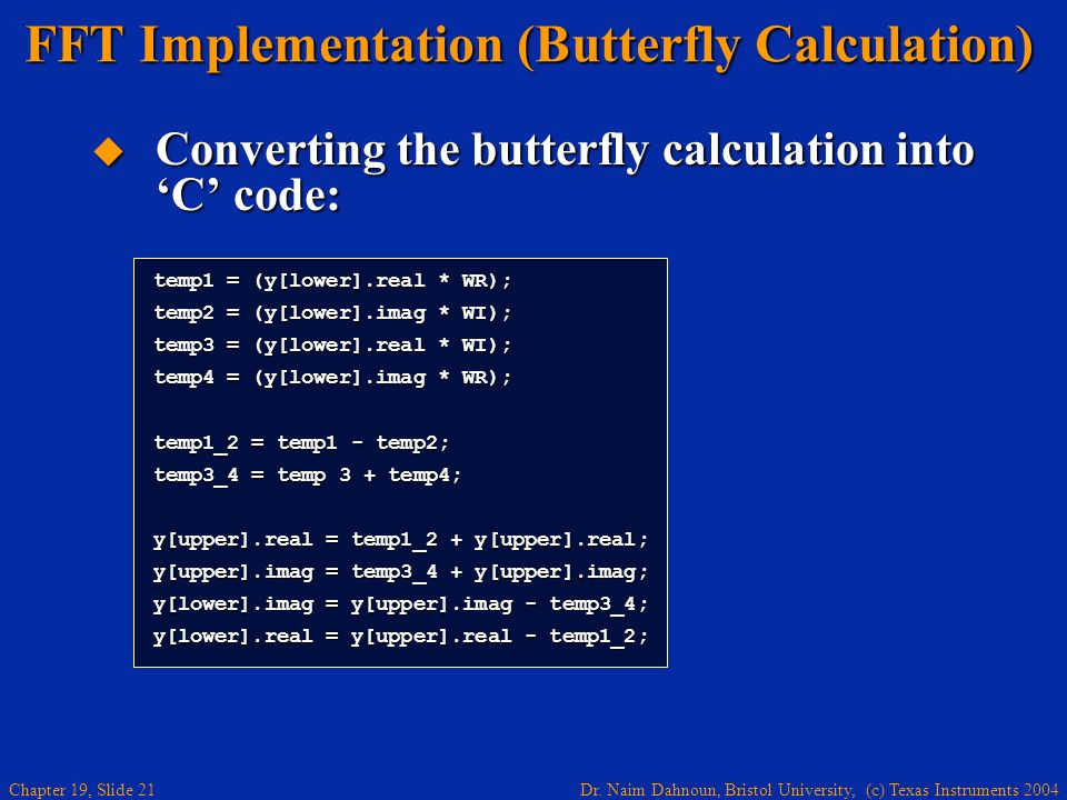 Dr. Naim Dahnoun, Bristol University, (c) Texas Instruments 2004 Chapter 19, Slide 21 FFT Implementation (Butterfly Calculation) Converting the butter