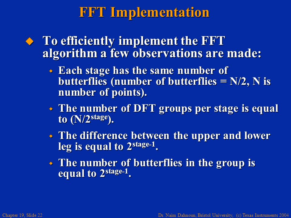 Dr. Naim Dahnoun, Bristol University, (c) Texas Instruments 2004 Chapter 19, Slide 22 FFT Implementation To efficiently implement the FFT algorithm a