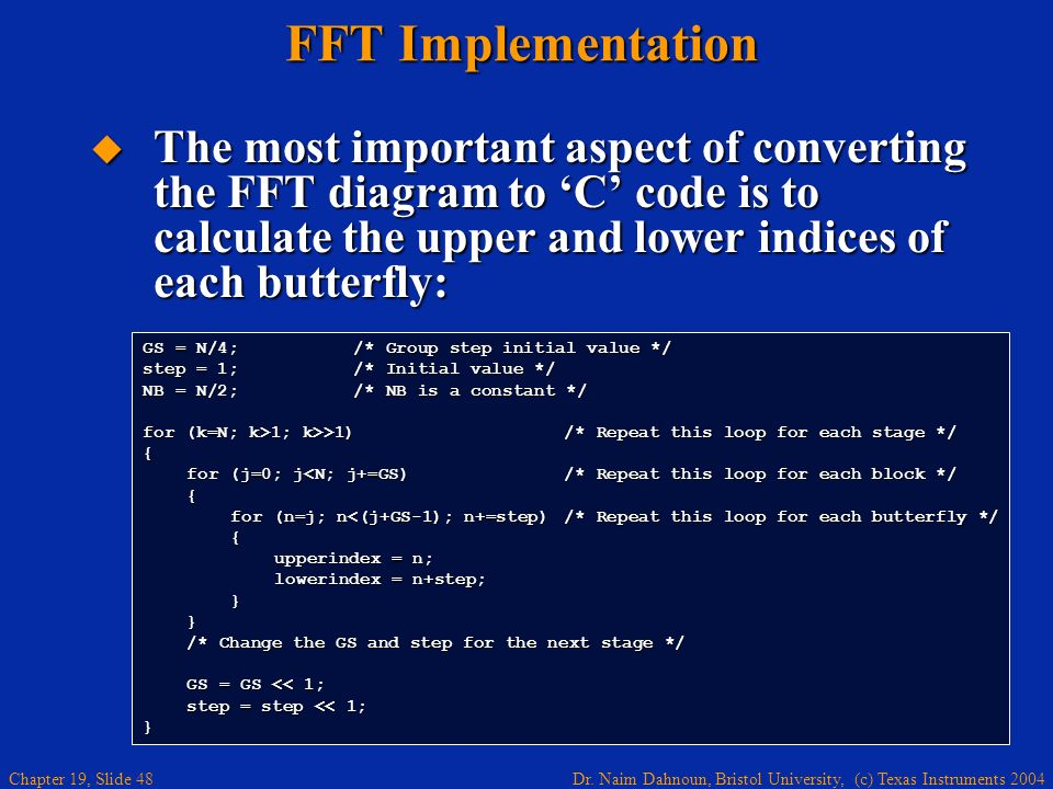 Dr. Naim Dahnoun, Bristol University, (c) Texas Instruments 2004 Chapter 19, Slide 48 FFT Implementation The most important aspect of converting the F