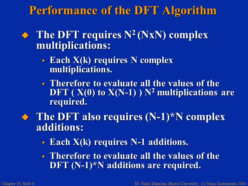 Dr. Naim Dahnoun, Bristol University, (c) Texas Instruments 2004 Chapter 19, Slide 6 Performance of the DFT Algorithm The DFT requires N 2 (NxN) compl