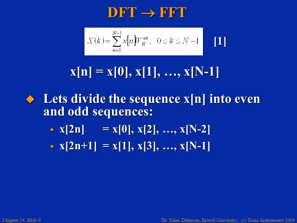 Dr. Naim Dahnoun, Bristol University, (c) Texas Instruments 2004 Chapter 19, Slide 9 DFT FFT x[n] = x[0], x[1], …, x[N-1] [1] Lets divide the sequence