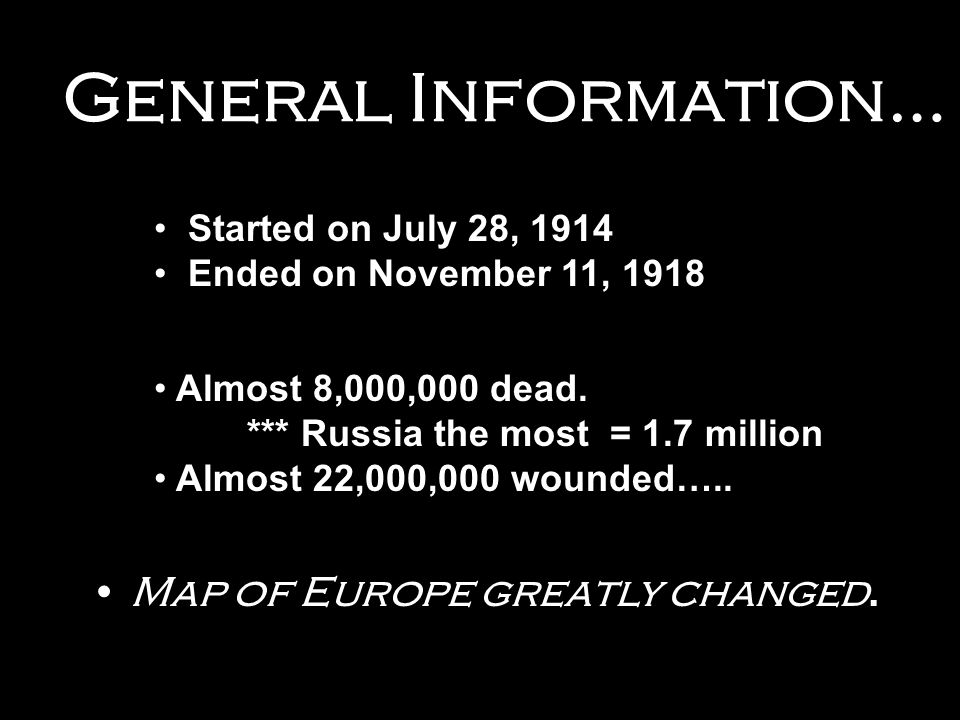 General Information… Started on July 28, 1914 Ended on November 11, 1918 Almost 8,000,000 dead. *** Russia the most = 1.7 million Almost 22,000,000 wo