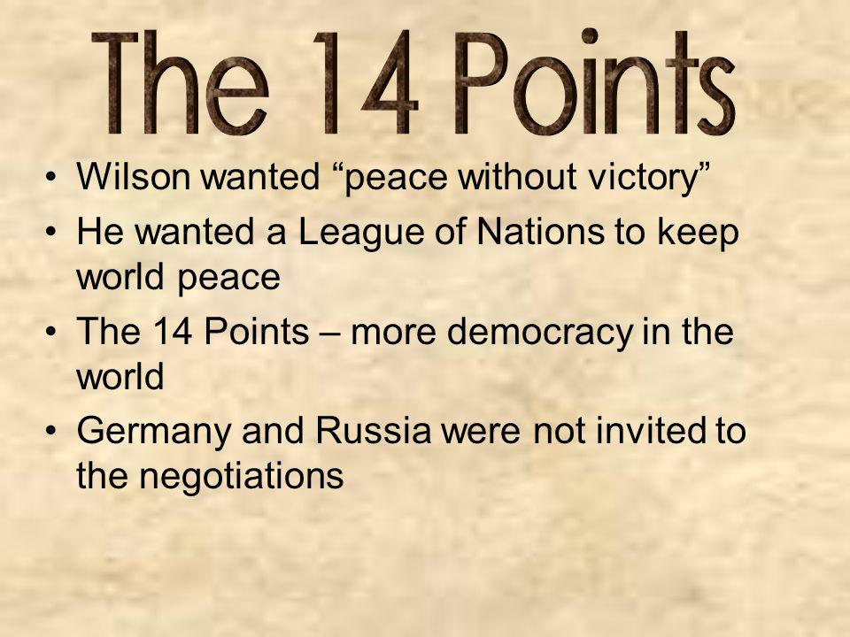 Wilson wanted peace without victory He wanted a League of Nations to keep world peace The 14 Points – more democracy in the world Germany and Russia w