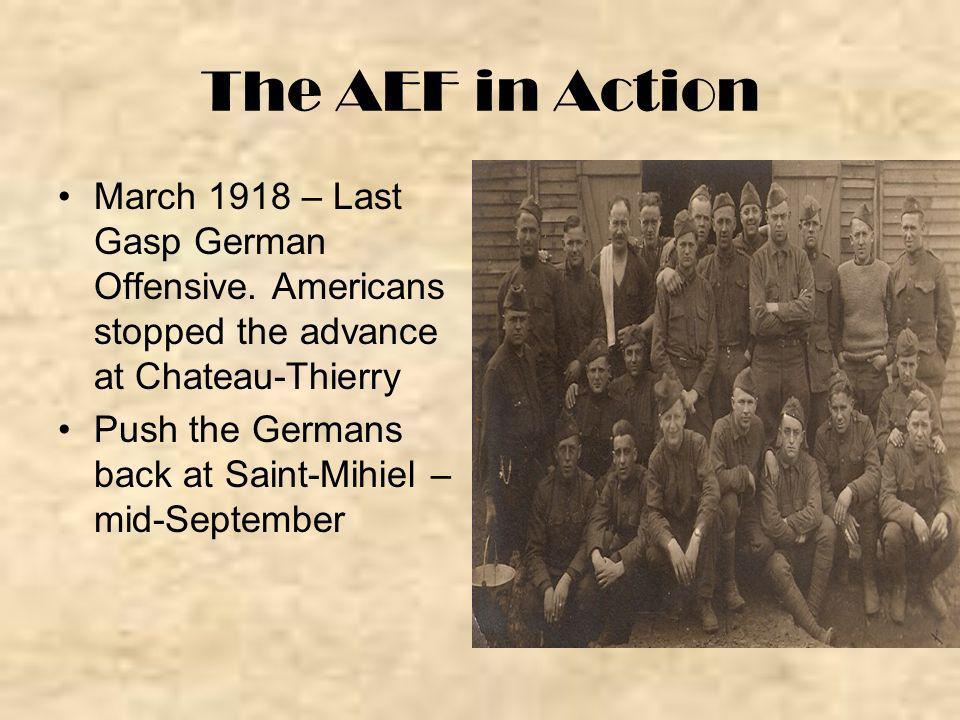 The AEF in Action March 1918 – Last Gasp German Offensive. Americans stopped the advance at Chateau-Thierry Push the Germans back at Saint-Mihiel – mi