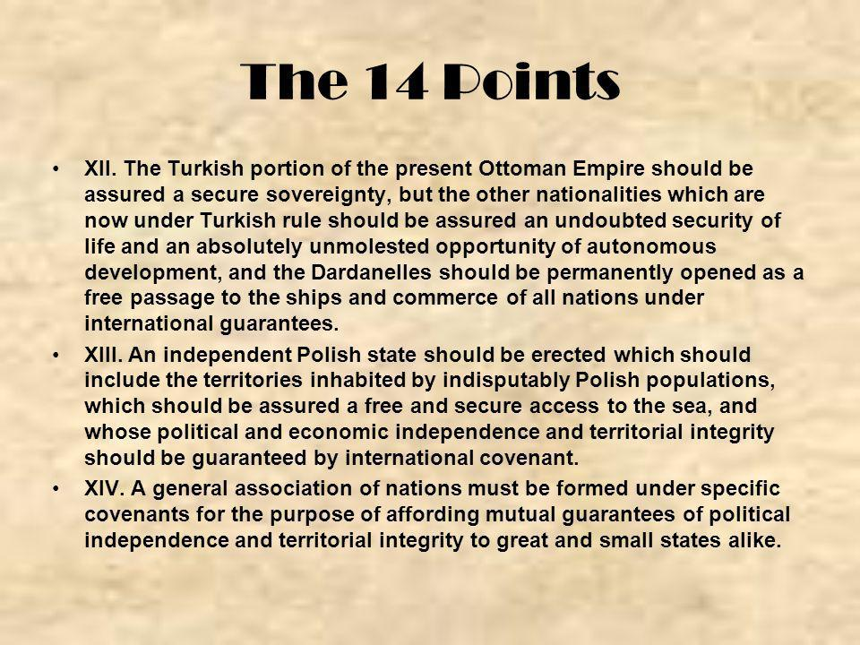 The 14 Points XII. The Turkish portion of the present Ottoman Empire should be assured a secure sovereignty, but the other nationalities which are now