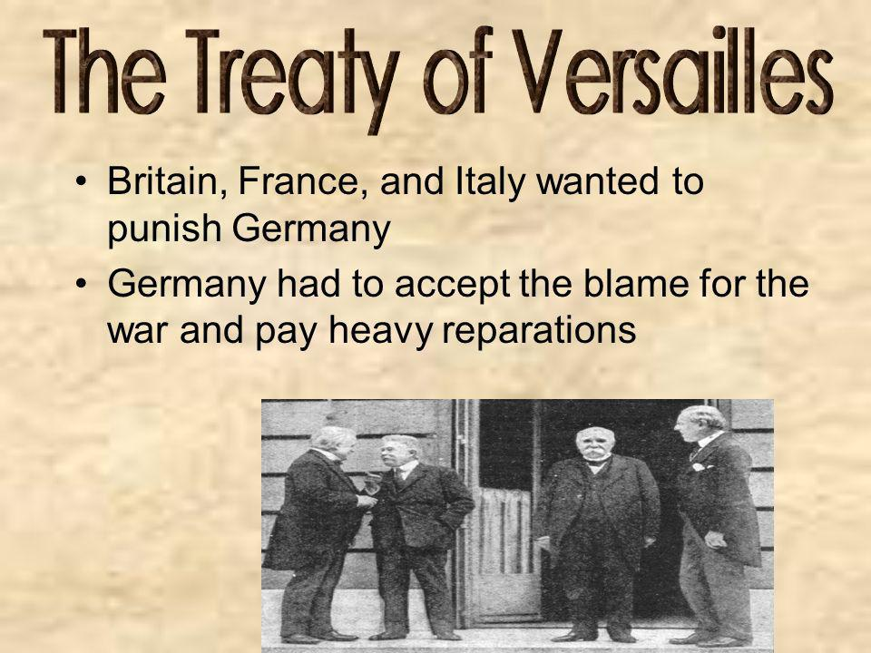 Britain, France, and Italy wanted to punish Germany Germany had to accept the blame for the war and pay heavy reparations