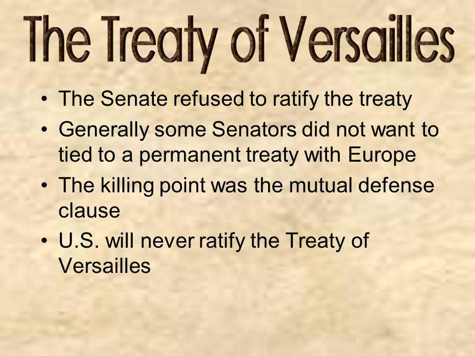 The Senate refused to ratify the treaty Generally some Senators did not want to tied to a permanent treaty with Europe The killing point was the mutua