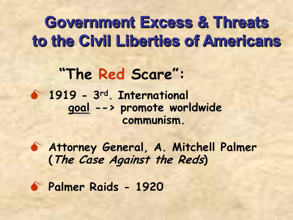 Government Excess & Threats to the Civil Liberties of Americans 1919 - 3 rd. International goal --> promote worldwide communism. Attorney General, A.