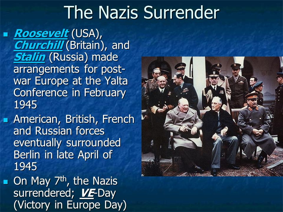 The Nazis Surrender Roosevelt (USA), Churchill (Britain), and Stalin (Russia) made arrangements for post- war Europe at the Yalta Conference in Februa