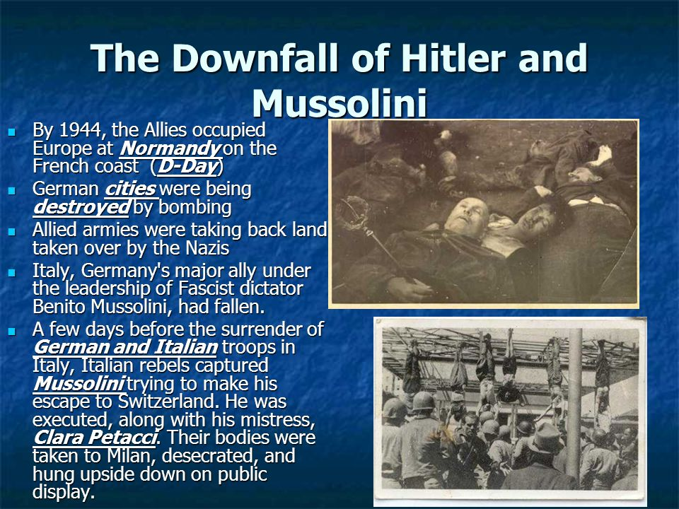 The Downfall of Hitler and Mussolini By 1944, the Allies occupied Europe at Normandy on the French coast (D-Day) By 1944, the Allies occupied Europe a