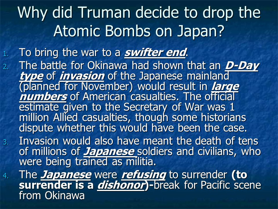Why did Truman decide to drop the Atomic Bombs on Japan? 1. To bring the war to a swifter end. 2. The battle for Okinawa had shown that an D-Day type