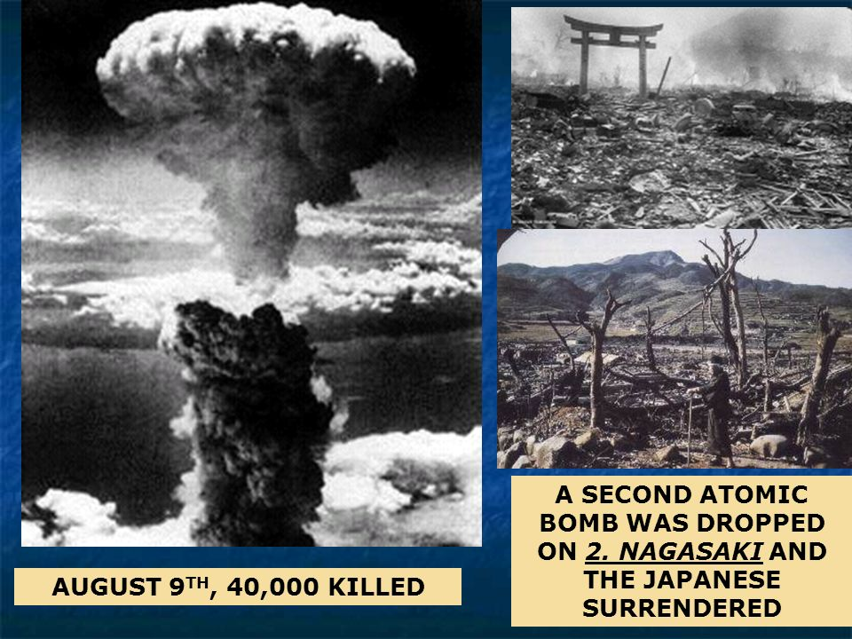 A SECOND ATOMIC BOMB WAS DROPPED ON 2. NAGASAKI AND THE JAPANESE SURRENDERED AUGUST 9 TH, 40,000 KILLED