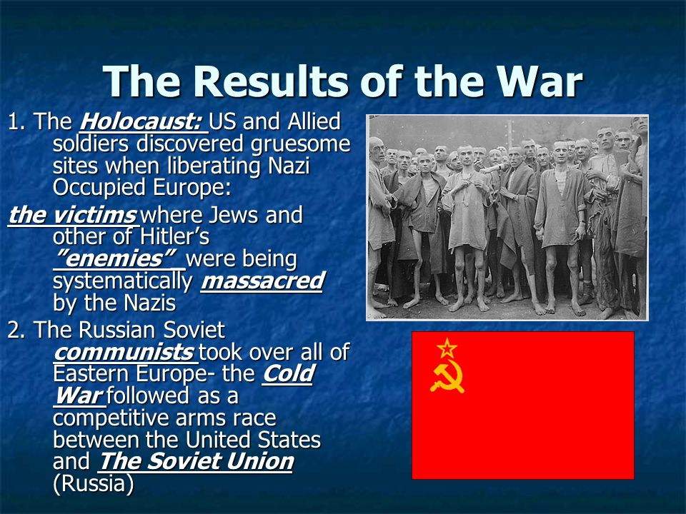 The Results of the War 1. The Holocaust: US and Allied soldiers discovered gruesome sites when liberating Nazi Occupied Europe: the victims where Jews