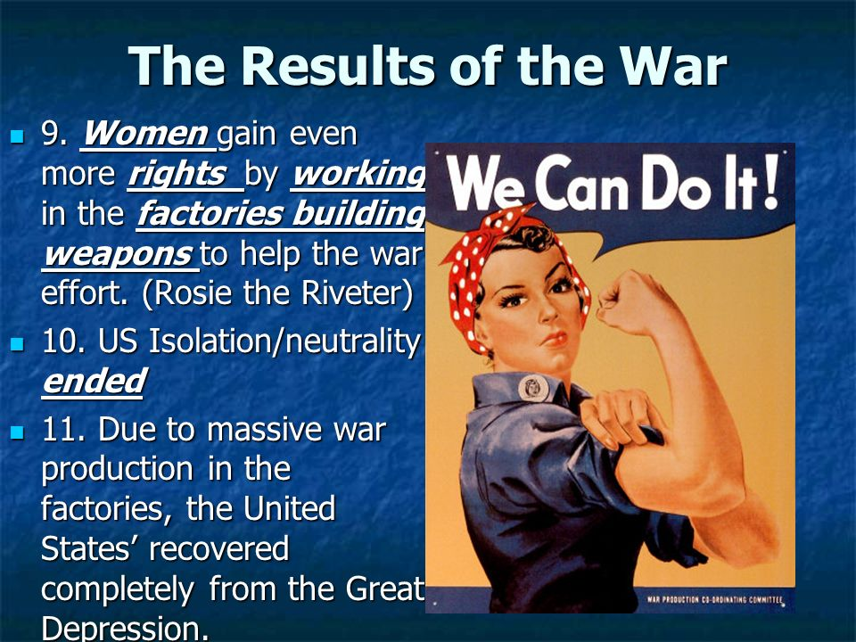 The Results of the War 9. Women gain even more rights by working in the factories building weapons to help the war effort. (Rosie the Riveter) 9. Wome