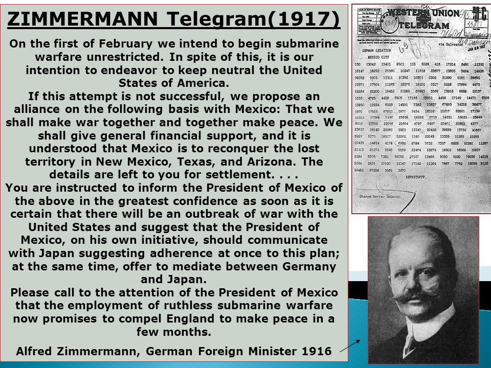 3. The Zimmerman Telegram The icing on the cake (January 1917) Sent to the German ambassador in Mexico from Arthur von Zimmerman Called for Mexico to