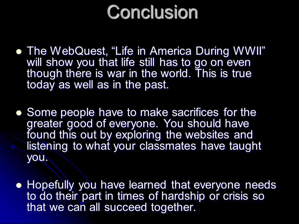 Conclusion The WebQuest, Life in America During WWII will show you that life still has to go on even though there is war in the world.