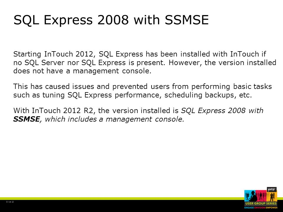Slide 23 SQL Express 2008 with SSMSE Starting InTouch 2012, SQL Express has been installed with InTouch if no SQL Server nor SQL Express is present. H