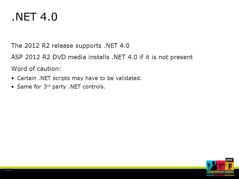 Slide 24.NET 4.0 The 2012 R2 release supports.NET 4.0 ASP 2012 R2 DVD media installs.NET 4.0 if it is not present Word of caution: Certain.NET scripts
