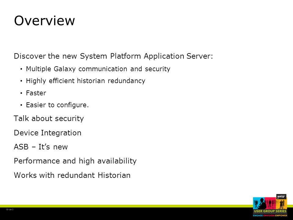 Slide 3 Overview Discover the new System Platform Application Server: Multiple Galaxy communication and security Highly efficient historian redundancy