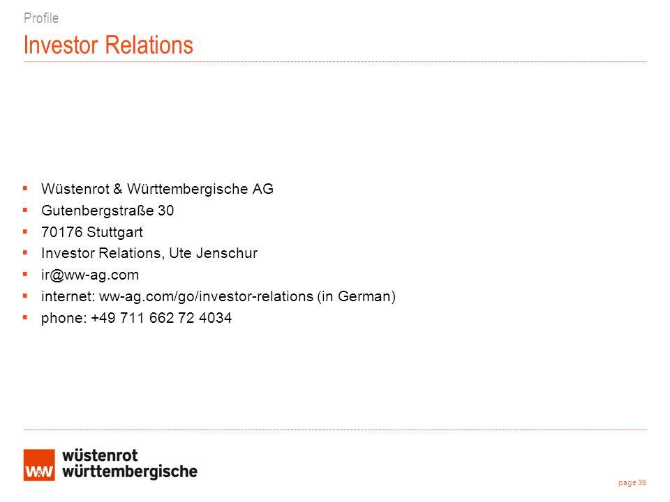 Investor Relations Wüstenrot & Württembergische AG Gutenbergstraße 30 70176 Stuttgart Investor Relations, Ute Jenschur ir@ww-ag.com internet: ww-ag.com/go/investor-relations (in German) phone: +49 711 662 72 4034 page 36 Profile